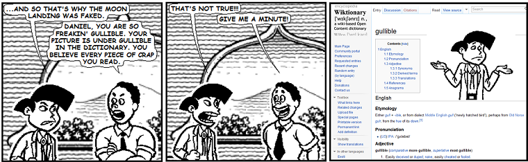 [Comic comic 5, words by E. Stephen Mack, art by Jim Woodring via Microsoft Comic Chat 2.5. Text: 'And so that's why the moon landing was faked.' 'Daniel, you are so freakin' gullible. Your picture is under gullible in the dictionary. You believe every piece of crap you read.' 'That's not true!!!' 'Give me a minute!' Screenshot of wiktionary with gullible follows, with a picture of the first character.]