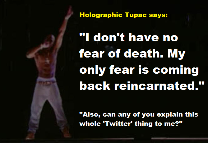 Image of the projected Tupac Shukar from the 2012 Coachella, superimposed with text saying, 'Holographic Tupac says: I don't have no fear of death. My only fear is coming back reincarnated. Also can any of you explain this twitter thing to me?