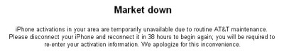 Message from AT&T on iTunes -- Market down -- iPhone activations in your area are temporarily unavailable due to routine AT&T maintenance. Please disconnet your iPhone and reconnect it in 38 hours to begin again; you will be required to re-enter your activation information. We apologize for this inconvenience.