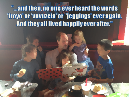 Father reading to children: ...and then, no one ever heard the words froyo or vuvuzela or jeggings ever again. And they all lived happily ever after