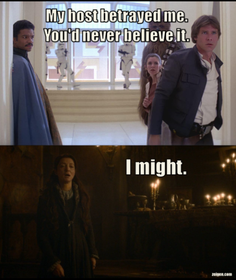 [Two screen captures. One from Empire Strikes back showing Chewbacca, Leia, and Han being betrayed by Lando. Caption reads: 'My host betrayed me. You'd never believe it.' The other from season 3 of Game of Thrones shows Cat at the Red Wedding. Caption reads: 'I might.'